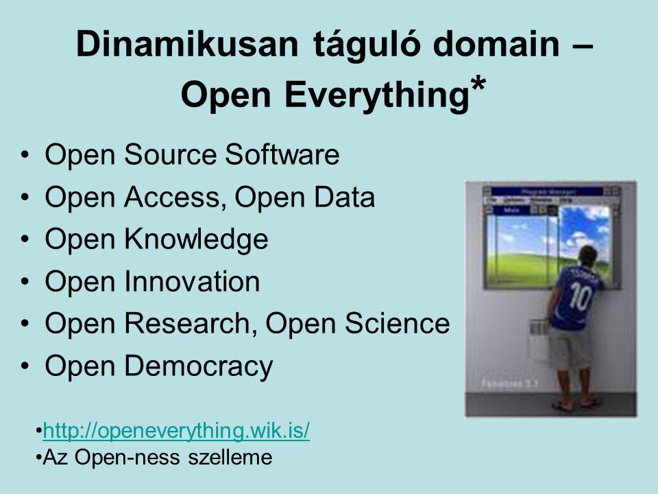 Dinamikusan táguló domain – Open Everything * Open Source Software Open Access, Open Data Open Knowledge Open Innovation Open Research, Open Science Open Democracy http://openeverything.wik.is/ Az Open-ness szelleme