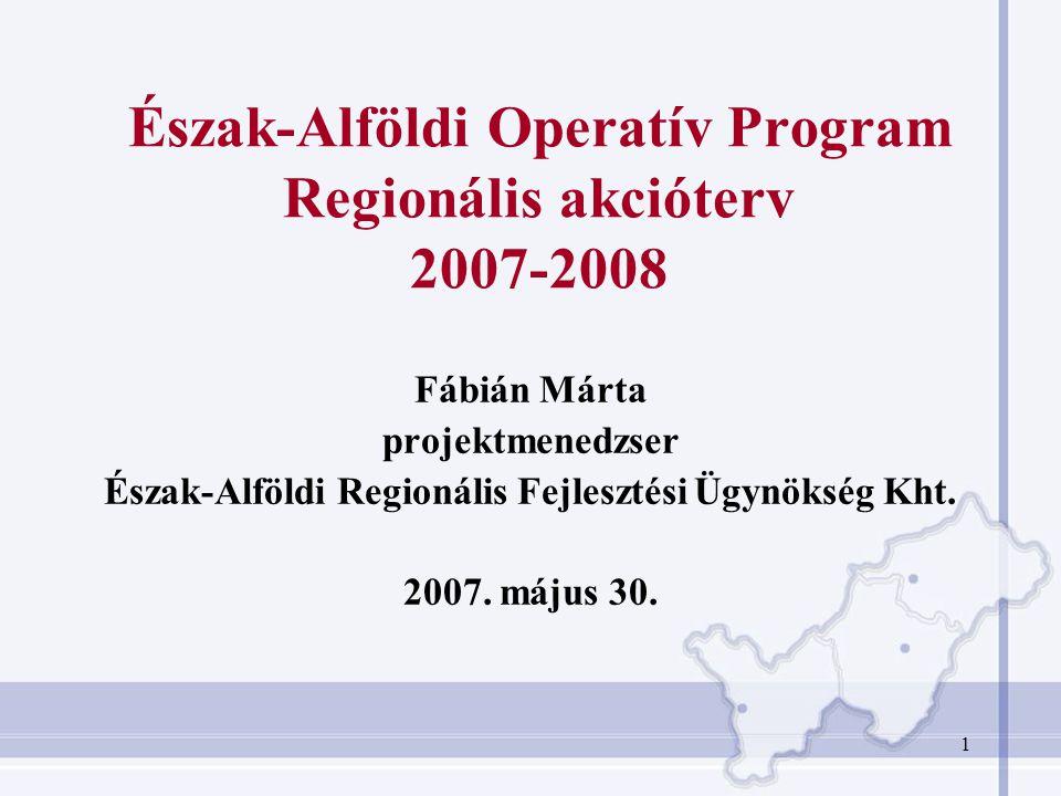 1 Észak-Alföldi Operatív Program Regionális akcióterv 2007-2008 Fábián Márta projektmenedzser Észak-Alföldi Regionális Fejlesztési Ügynökség Kht.