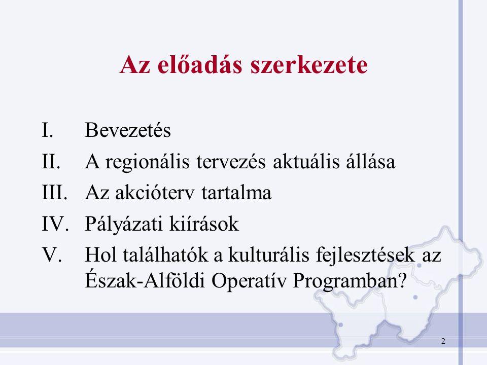 2 Az előadás szerkezete I.Bevezetés II.A regionális tervezés aktuális állása III.Az akcióterv tartalma IV.Pályázati kiírások V.Hol találhatók a kulturális fejlesztések az Észak-Alföldi Operatív Programban?