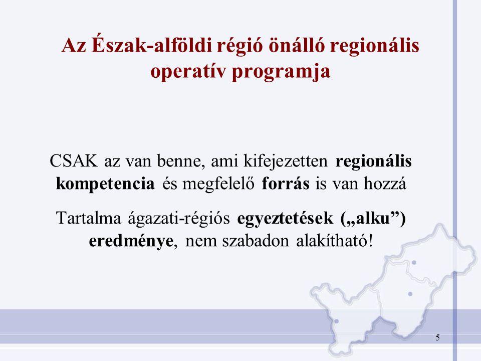 """5 Az Észak-alföldi régió önálló regionális operatív programja CSAK az van benne, ami kifejezetten regionális kompetencia és megfelelő forrás is van hozzá Tartalma ágazati-régiós egyeztetések (""""alku ) eredménye, nem szabadon alakítható!"""