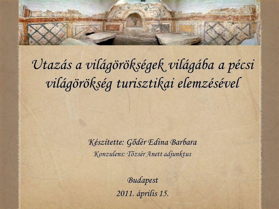 Utazás a világörökségek világába a pécsi világörökség turisztikai elemzésével Készítette: Gődér Edina Barbara Konzulens: Tőzsér Anett adjunktus Budape