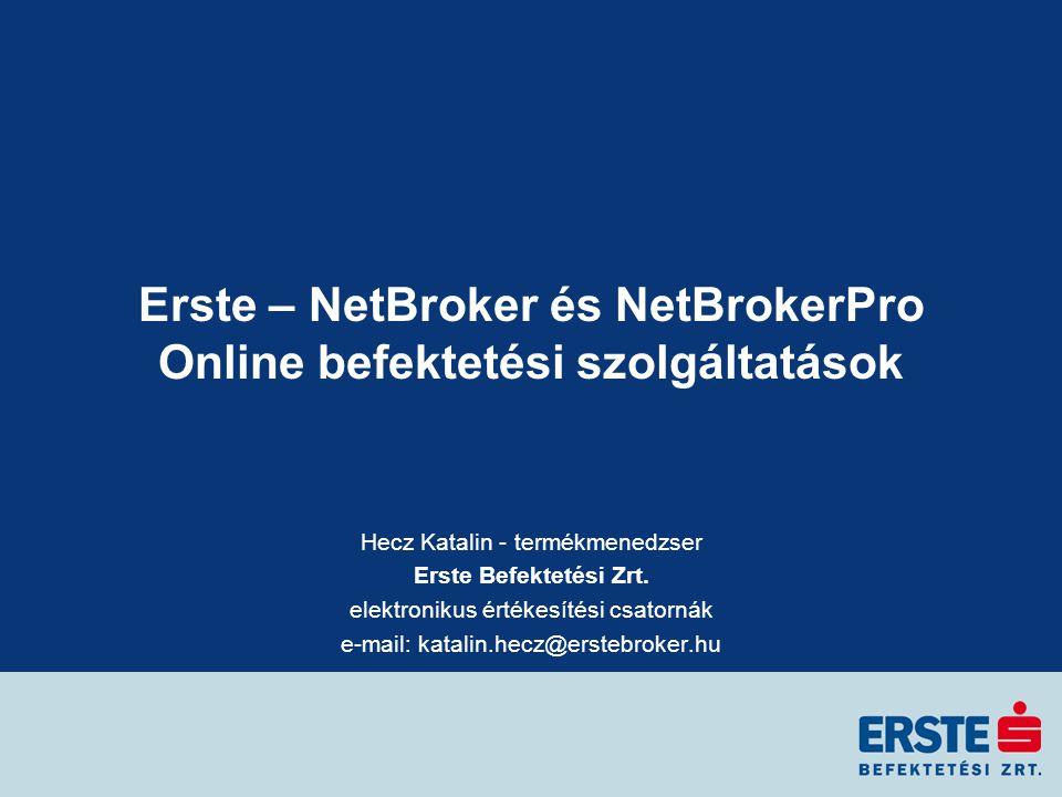 Erste – NetBroker és NetBrokerPro Online befektetési szolgáltatások Hecz Katalin - termékmenedzser Erste Befektetési Zrt.