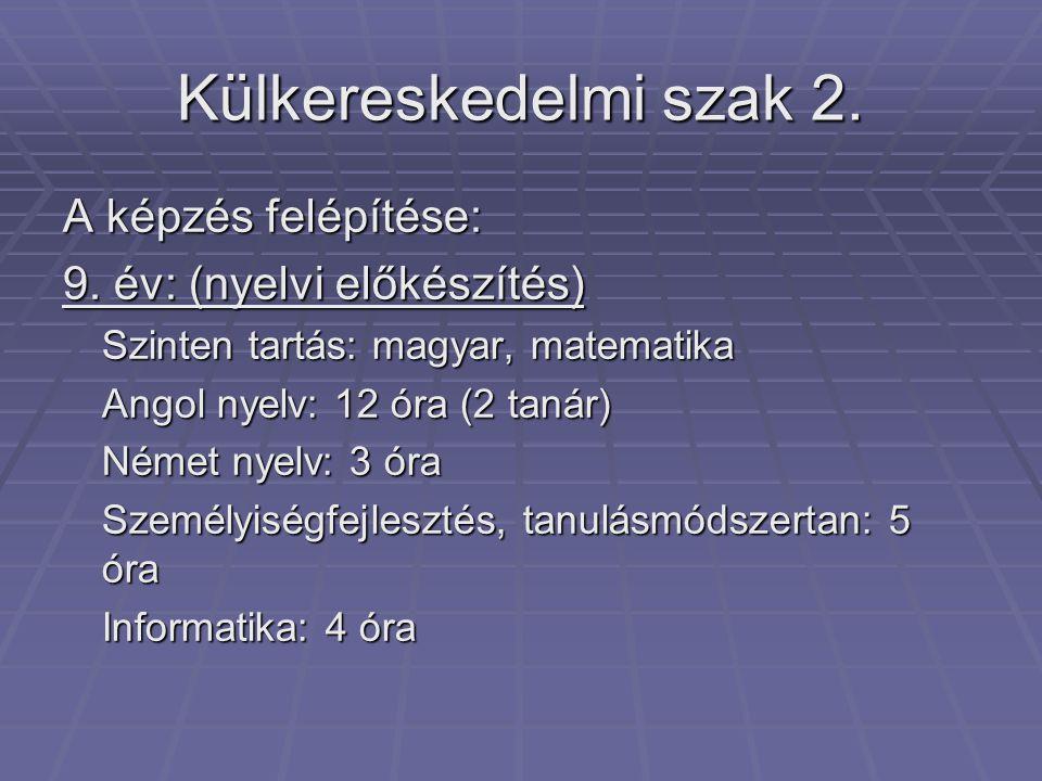 Külkereskedelmi szak 2. A képzés felépítése: 9. év: (nyelvi előkészítés) Szinten tartás: magyar, matematika Angol nyelv: 12 óra (2 tanár) Német nyelv: