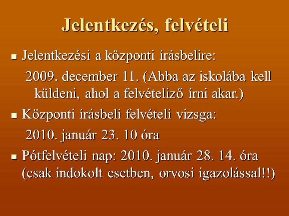 Jelentkezés, felvételi Jelentkezési a központi írásbelire: Jelentkezési a központi írásbelire: 2009. december 11. (Abba az iskolába kell küldeni, ahol