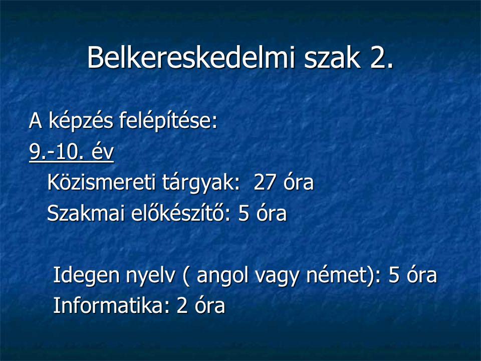 Belkereskedelmi szak 2. A képzés felépítése: 9.-10. év Közismereti tárgyak: 27 óra Szakmai előkészítő: 5 óra Idegen nyelv ( angol vagy német): 5 óra I
