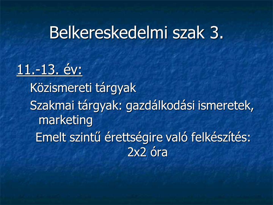 Belkereskedelmi szak 3. 11.-13. év: Közismereti tárgyak Szakmai tárgyak: gazdálkodási ismeretek, marketing Emelt szintű érettségire való felkészítés: