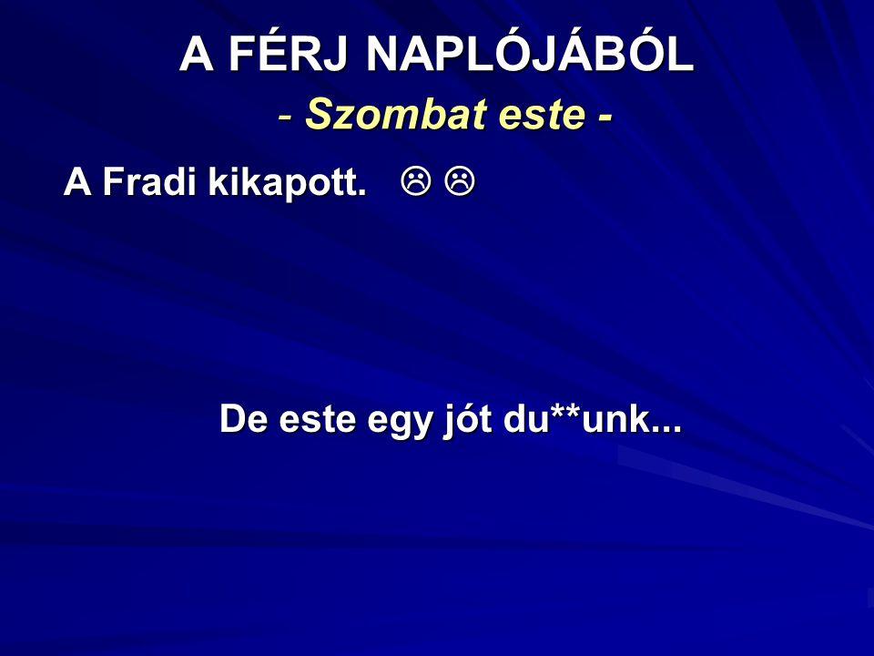A FÉRJ NAPLÓJÁBÓL - Szombat este - A Fradi kikapott.   A Fradi kikapott.   De este egy jót du**unk...