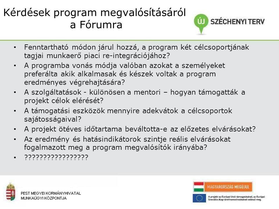 Kérdések program megvalósításáról a Fórumra ▪Fenntartható módon járul hozzá, a program két célcsoportjának tagjai munkaerő piaci re-integrációjához.