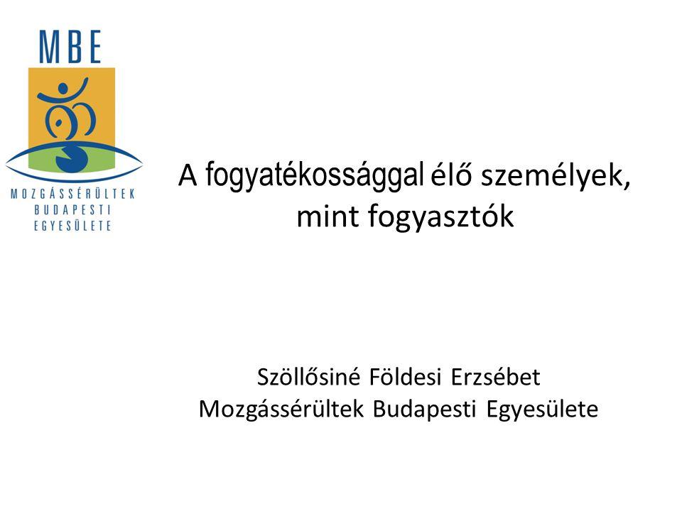 A fogyatékossággal élő személyek, mint fogyasztók Szöllősiné Földesi Erzsébet Mozgássérültek Budapesti Egyesülete
