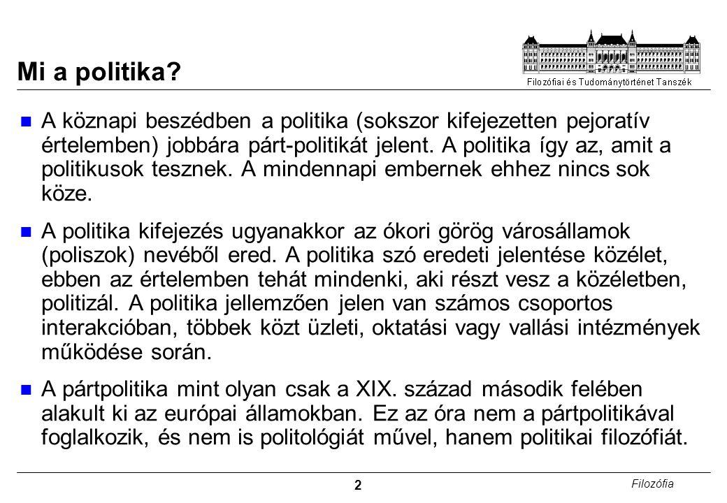 2 Filozófia Mi a politika? A köznapi beszédben a politika (sokszor kifejezetten pejoratív értelemben) jobbára párt-politikát jelent. A politika így az