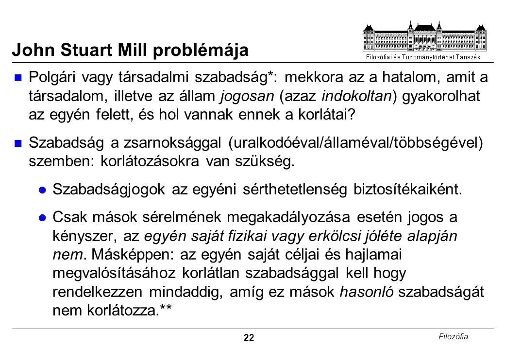 22 Filozófia John Stuart Mill problémája Polgári vagy társadalmi szabadság*: mekkora az a hatalom, amit a társadalom, illetve az állam jogosan (azaz i