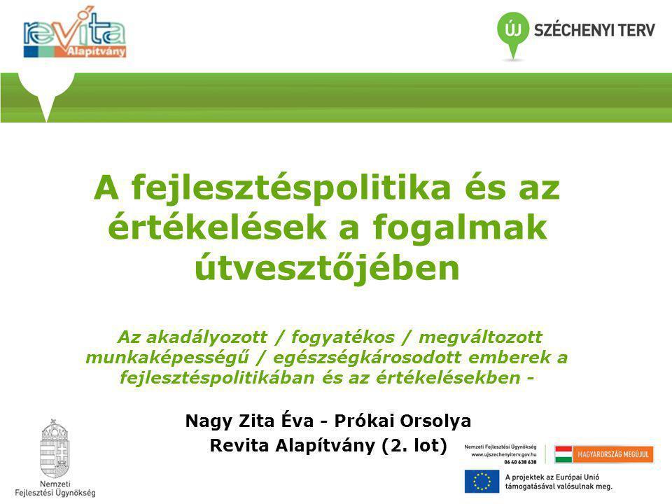 A fejlesztéspolitika és az értékelések a fogalmak útvesztőjében Az akadályozott / fogyatékos / megváltozott munkaképességű / egészségkárosodott emberek a fejlesztéspolitikában és az értékelésekben - Nagy Zita Éva - Prókai Orsolya Revita Alapítvány (2.