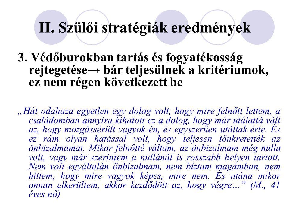 """II. Szülői stratégiák eredmények 3. Védőburokban tartás és fogyatékosság rejtegetése→ bár teljesülnek a kritériumok, ez nem régen következett be """"Hát"""