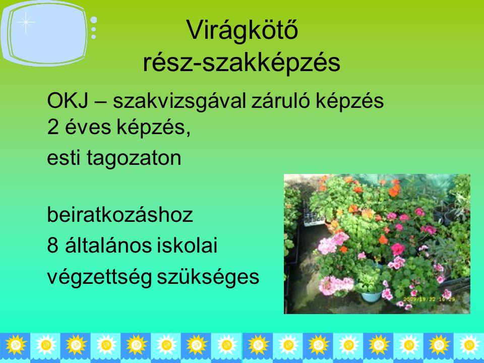 Virágkötő rész-szakképzés OKJ – szakvizsgával záruló képzés 2 éves képzés, esti tagozaton beiratkozáshoz 8 általános iskolai végzettség szükséges