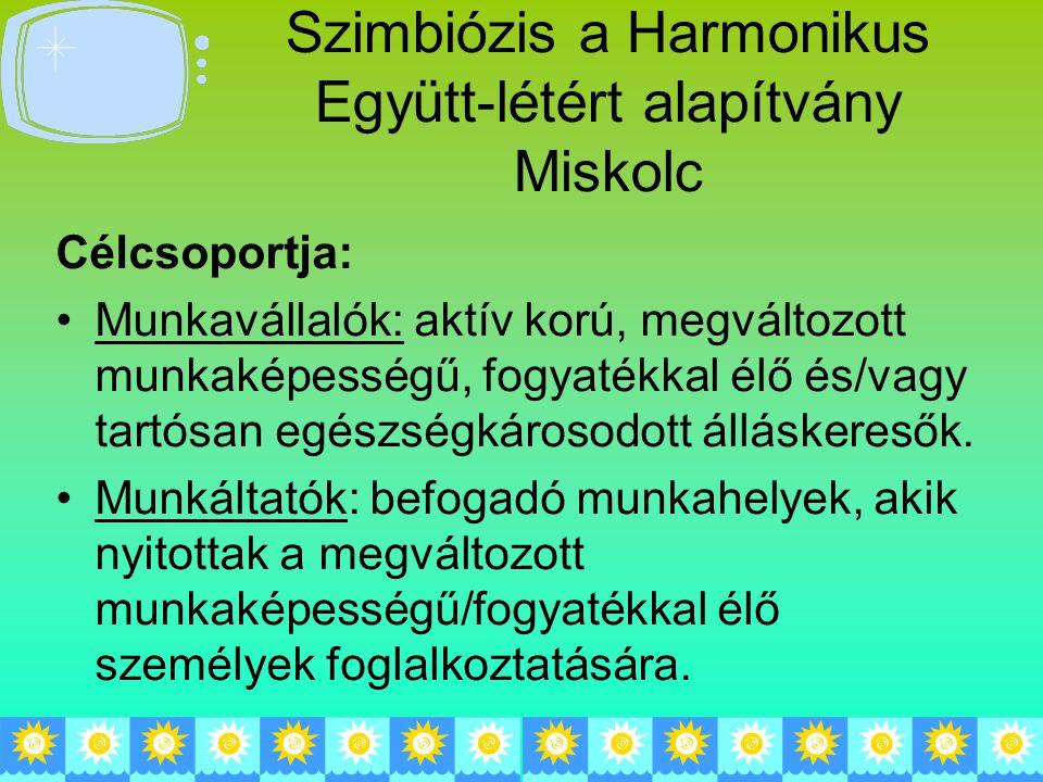 Szimbiózis a Harmonikus Együtt-létért alapítvány Miskolc Célcsoportja: Munkavállalók: aktív korú, megváltozott munkaképességű, fogyatékkal élő és/vagy tartósan egészségkárosodott álláskeresők.