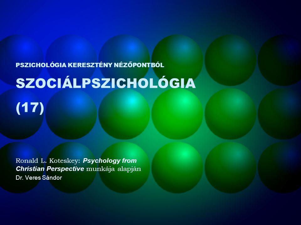 PSZICHOLÓGIA KERESZTÉNY NÉZŐPONTBÓL SZOCIÁLPSZICHOLÓGIA (17) Ronald L. Koteskey: Psychology from Christian Perspective munkája alapján Dr. Veres Sándo