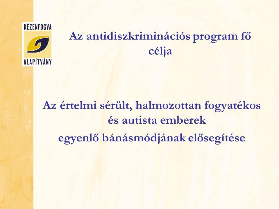Az antidiszkriminációs program fő célja Az értelmi sérült, halmozottan fogyatékos és autista emberek egyenlő bánásmódjának elősegítése