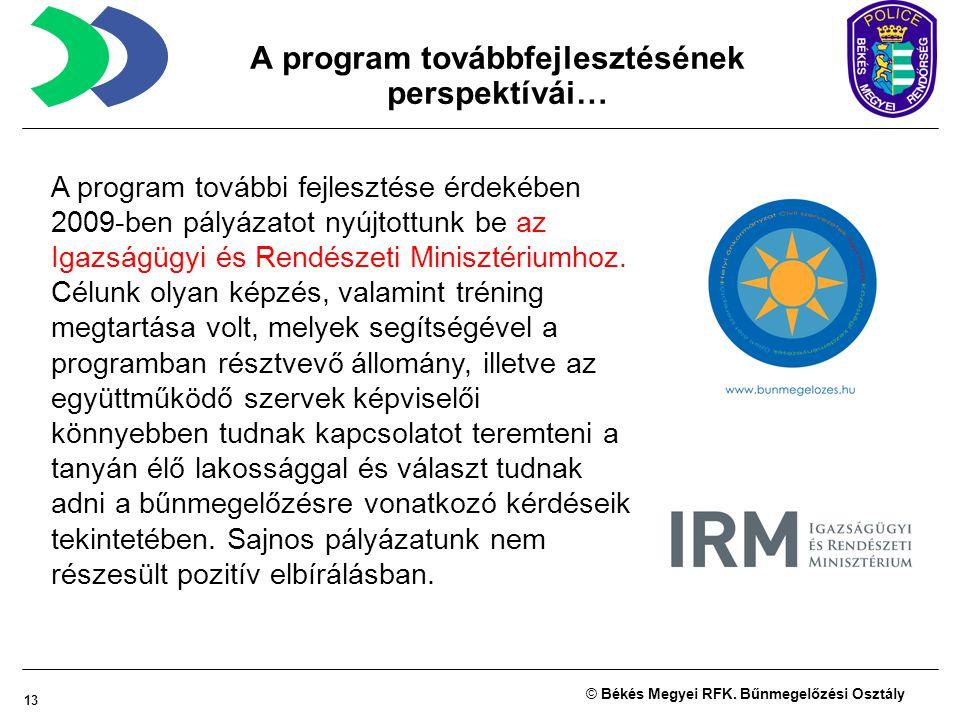 13 © Békés Megyei RFK. Bűnmegelőzési Osztály A program további fejlesztése érdekében 2009-ben pályázatot nyújtottunk be az Igazságügyi és Rendészeti M