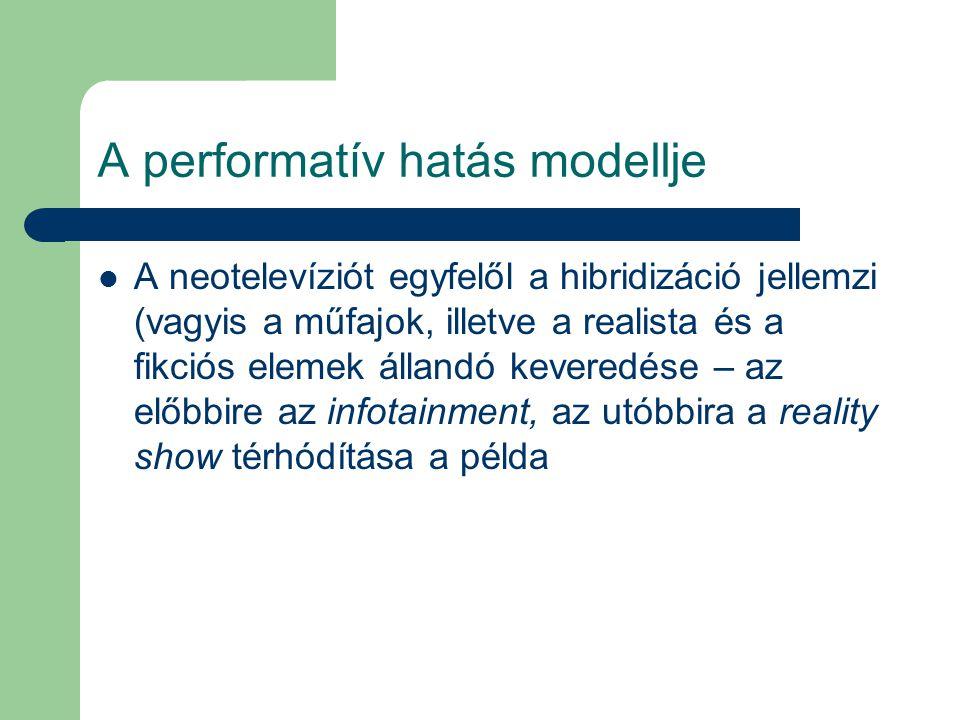 A performatív hatás modellje A neotelevíziót egyfelől a hibridizáció jellemzi (vagyis a műfajok, illetve a realista és a fikciós elemek állandó kevere