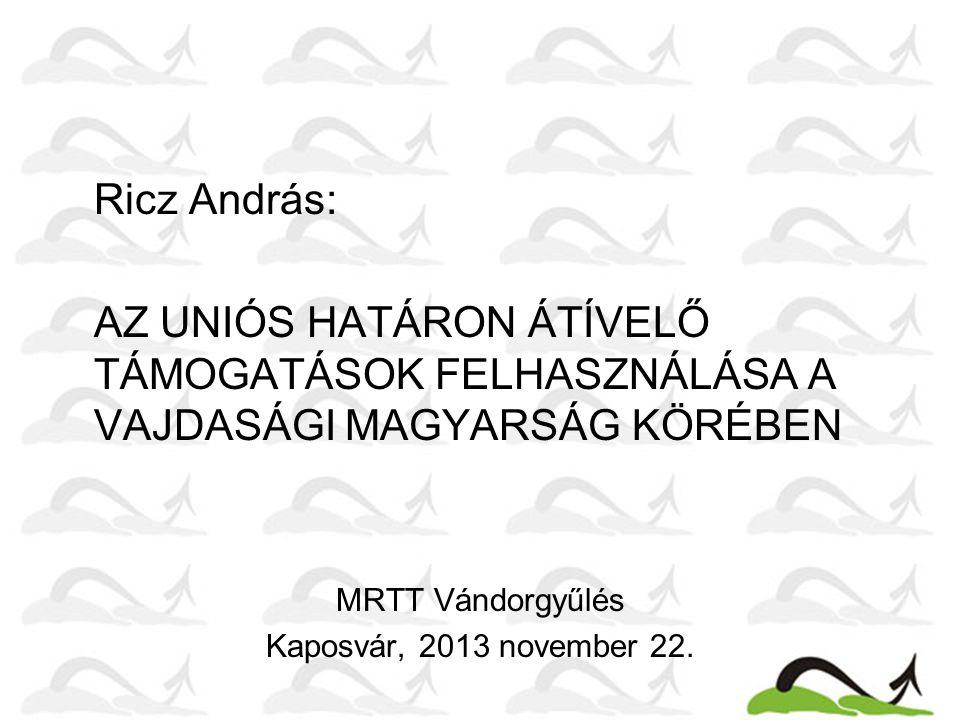 Ricz András: AZ UNIÓS HATÁRON ÁTÍVELŐ TÁMOGATÁSOK FELHASZNÁLÁSA A VAJDASÁGI MAGYARSÁG KÖRÉBEN MRTT Vándorgyűlés Kaposvár, 2013 november 22.