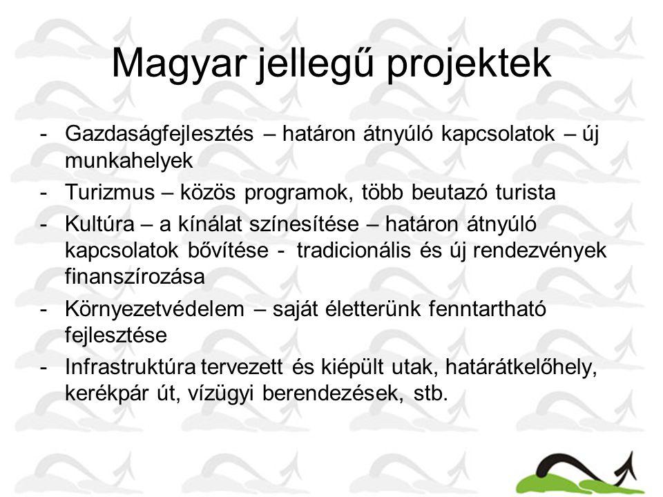 Magyar jellegű projektek -Gazdaságfejlesztés – határon átnyúló kapcsolatok – új munkahelyek -Turizmus – közös programok, több beutazó turista -Kultúra – a kínálat színesítése – határon átnyúló kapcsolatok bővítése - tradicionális és új rendezvények finanszírozása -Környezetvédelem – saját életterünk fenntartható fejlesztése -Infrastruktúra tervezett és kiépült utak, határátkelőhely, kerékpár út, vízügyi berendezések, stb.