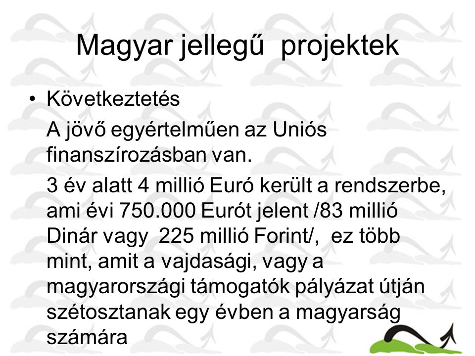 Magyar jellegű projektek Következtetés A jövő egyértelműen az Uniós finanszírozásban van. 3 év alatt 4 millió Euró került a rendszerbe, ami évi 750.00