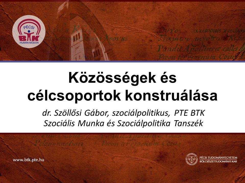 Közösségek és célcsoportok konstruálása dr. Szöllősi Gábor, szociálpolitikus, PTE BTK Szociális Munka és Szociálpolitika Tanszék