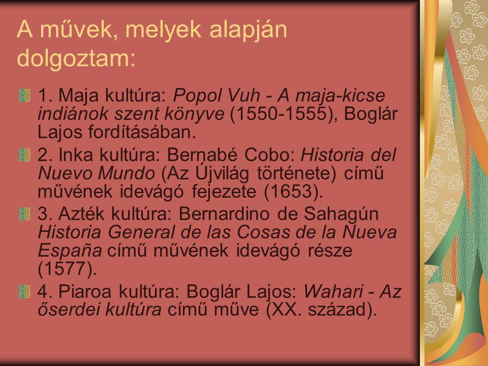 Maja-kicse indiánok: Szent könyvük a Popol Vuh, mely Boglár Lajos fordításában állt rendelkezésemre, teremtésmítoszaikat és hitviláguk jellemzőit tartalmazza.