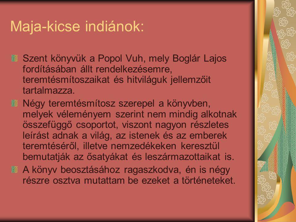 Maja-kicse indiánok: Szent könyvük a Popol Vuh, mely Boglár Lajos fordításában állt rendelkezésemre, teremtésmítoszaikat és hitviláguk jellemzőit tart