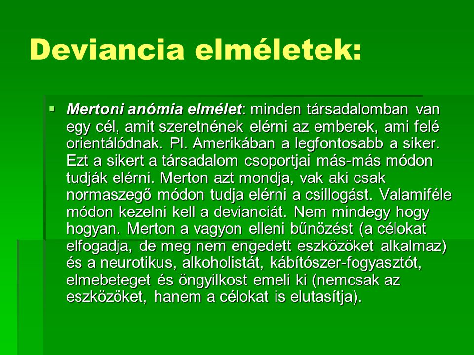  Mertoni anómia elmélet: minden társadalomban van egy cél, amit szeretnének elérni az emberek, ami felé orientálódnak. Pl. Amerikában a legfontosabb
