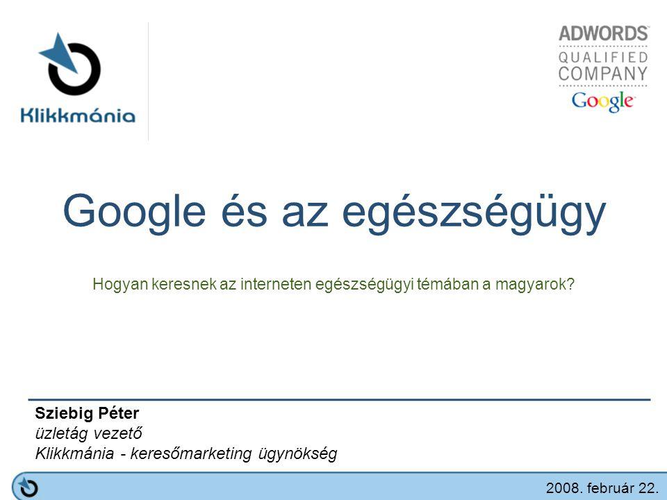 Google és az egészségügy Hogyan keresnek az interneten egészségügyi témában a magyarok? Sziebig Péter üzletág vezető Klikkmánia - keresőmarketing ügyn