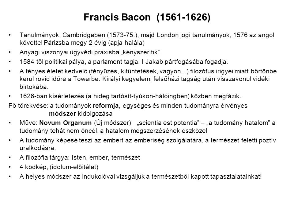 Francis Bacon (1561-1626) Tanulmányok: Cambridgeben (1573-75.), majd London jogi tanulmányok, 1576 az angol követtel Párizsba megy 2 évig (apja halála