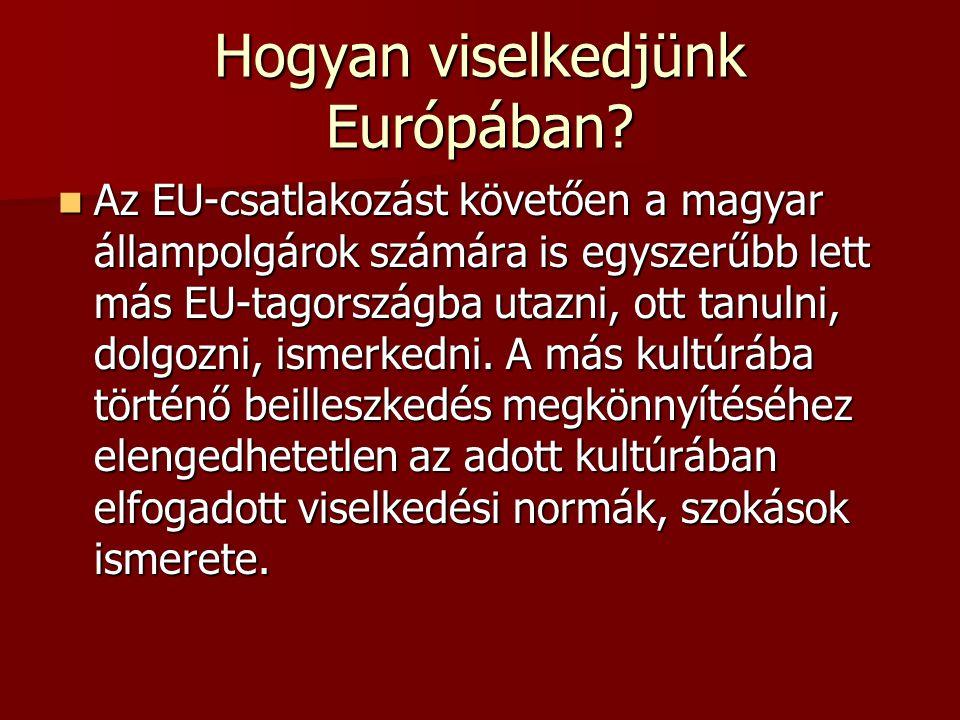 Hogyan viselkedjünk Európában? Az EU-csatlakozást követően a magyar állampolgárok számára is egyszerűbb lett más EU-tagországba utazni, ott tanulni, d