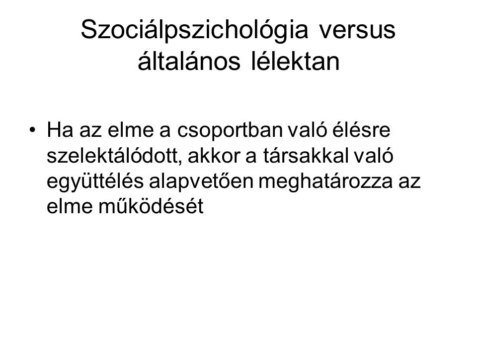 Szociálpszichológia versus általános lélektan Ha az elme a csoportban való élésre szelektálódott, akkor a társakkal való együttélés alapvetően meghatá