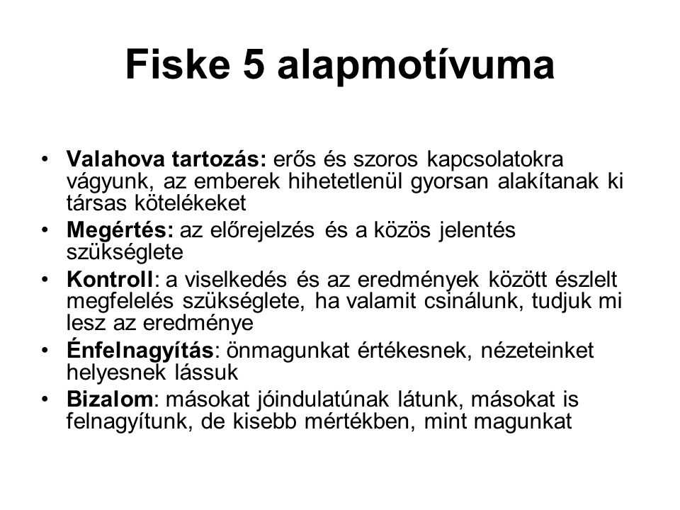 Fiske 5 alapmotívuma Valahova tartozás: erős és szoros kapcsolatokra vágyunk, az emberek hihetetlenül gyorsan alakítanak ki társas kötelékeket Megérté