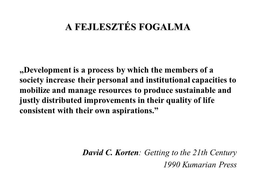 A FEJLESZTÉS FOGALMA A fejlesztés: Folyamat - folytonosság, fenntarthatóság Célja az életminőség növelése és annak méltányos elosztása úgy, ahogy a közösség jövőképe és értékrendszere megköveteli azt Módja: egy adott társadalom növeli személyes és intézményi kapacitását a fejlesztés erőforrásainak felhasználásában