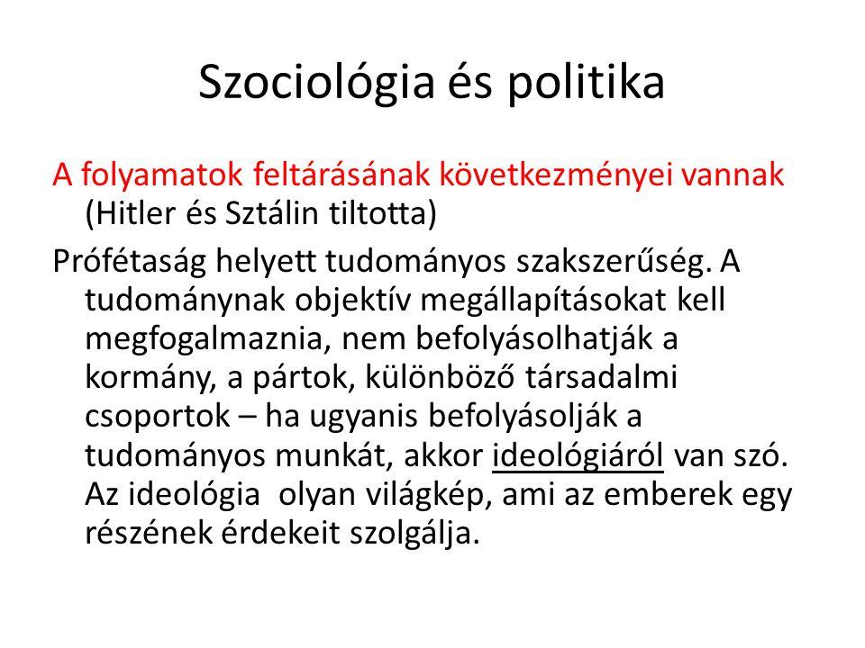 Szociológia és politika A folyamatok feltárásának következményei vannak (Hitler és Sztálin tiltotta) Prófétaság helyett tudományos szakszerűség. A tud