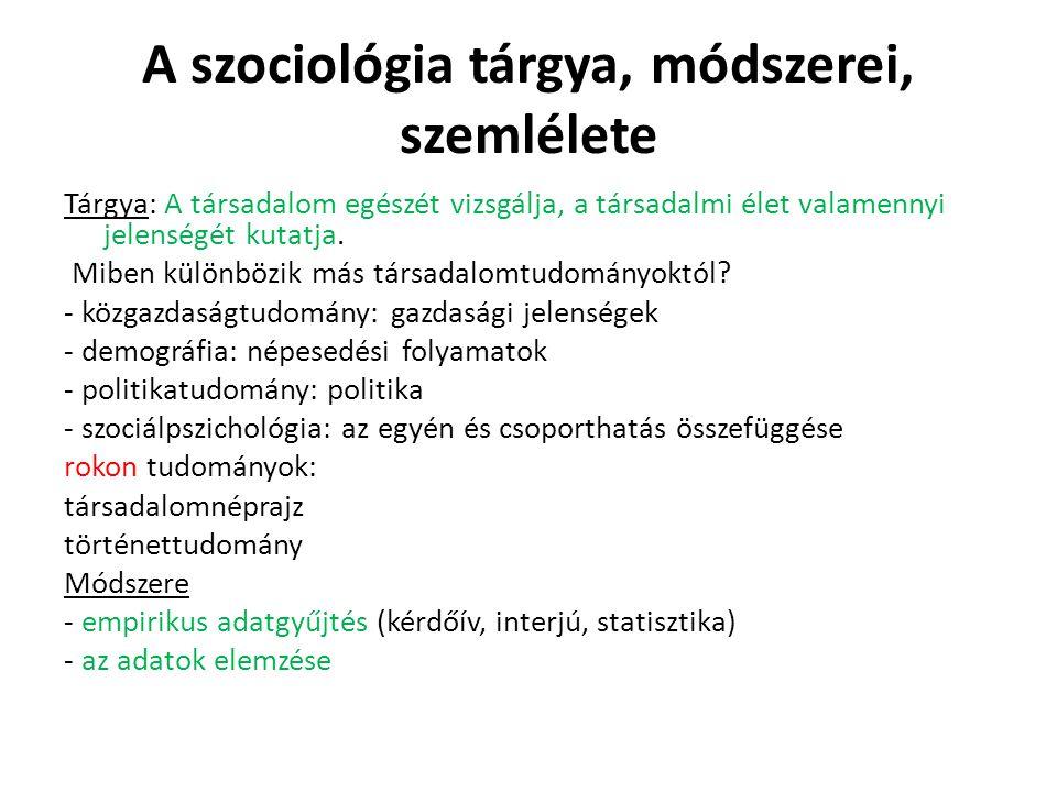 A szociológia tárgya, módszerei, szemlélete Tárgya: A társadalom egészét vizsgálja, a társadalmi élet valamennyi jelenségét kutatja. Miben különbözik