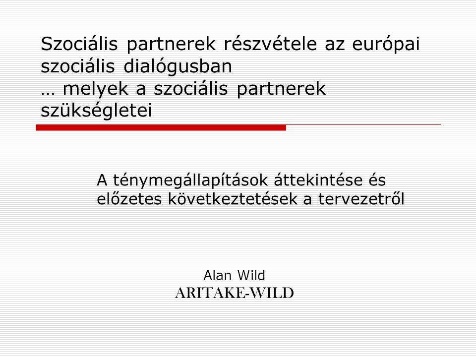 Szociális partnerek részvétele az európai szociális dialógusban … melyek a szociális partnerek szükségletei A ténymegállapítások áttekintése és előzetes következtetések a tervezetről Alan Wild ARITAKE-WILD