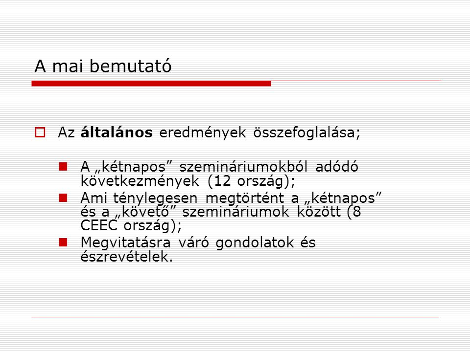 """A mai bemutató  Az általános eredmények összefoglalása; A """"kétnapos szemináriumokból adódó következmények (12 ország); Ami ténylegesen megtörtént a """"kétnapos és a """"követő szemináriumok között (8 CEEC ország); Megvitatásra váró gondolatok és észrevételek."""