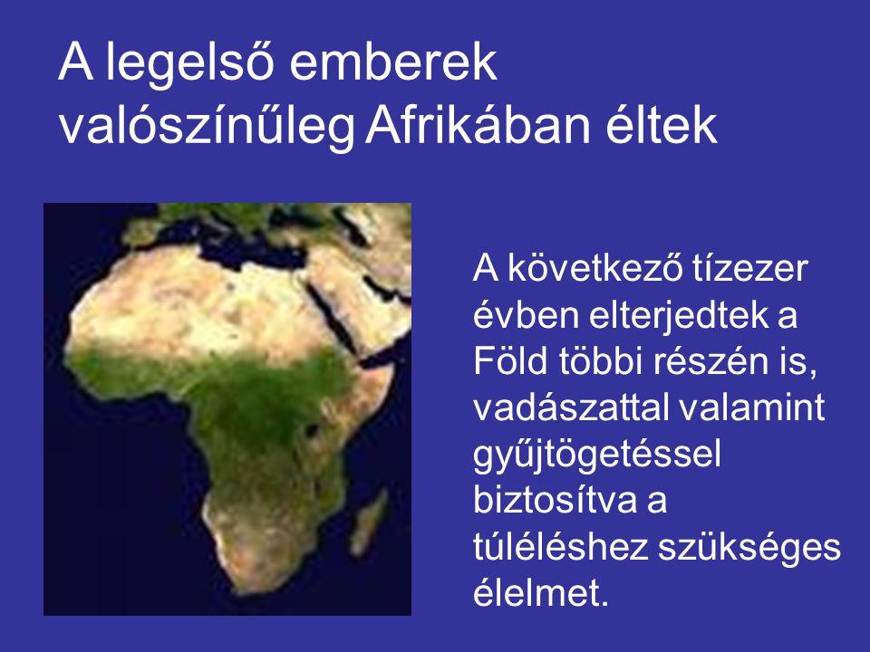 A legelső emberek valószínűleg Afrikában éltek A következő tízezer évben elterjedtek a Föld többi részén is, vadászattal valamint gyűjtögetéssel bizto
