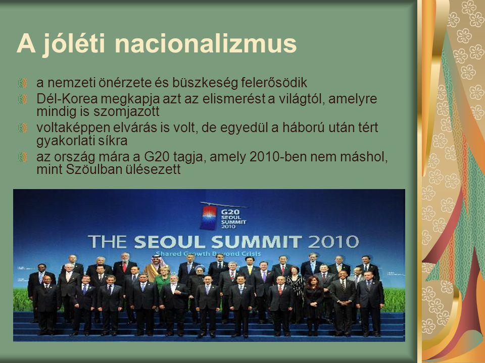 A jóléti nacionalizmus a nemzeti önérzete és büszkeség felerősödik Dél-Korea megkapja azt az elismerést a világtól, amelyre mindig is szomjazott voltaképpen elvárás is volt, de egyedül a háború után tért gyakorlati síkra az ország mára a G20 tagja, amely 2010-ben nem máshol, mint Szöulban ülésezett