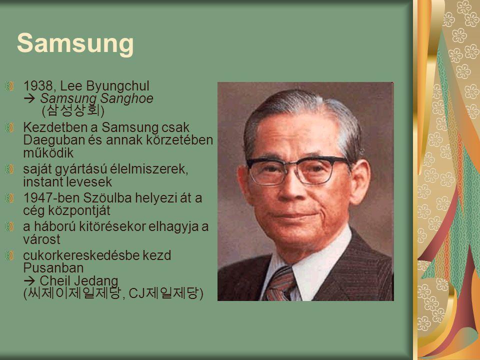 Samsung 1938, Lee Byungchul  Samsung Sanghoe ( 삼성상회 ) Kezdetben a Samsung csak Daeguban és annak körzetében működik saját gyártású élelmiszerek, instant levesek 1947-ben Szöulba helyezi át a cég központját a háború kitörésekor elhagyja a várost cukorkereskedésbe kezd Pusanban  Cheil Jedang ( 씨제이제일제당, CJ 제일제당 )