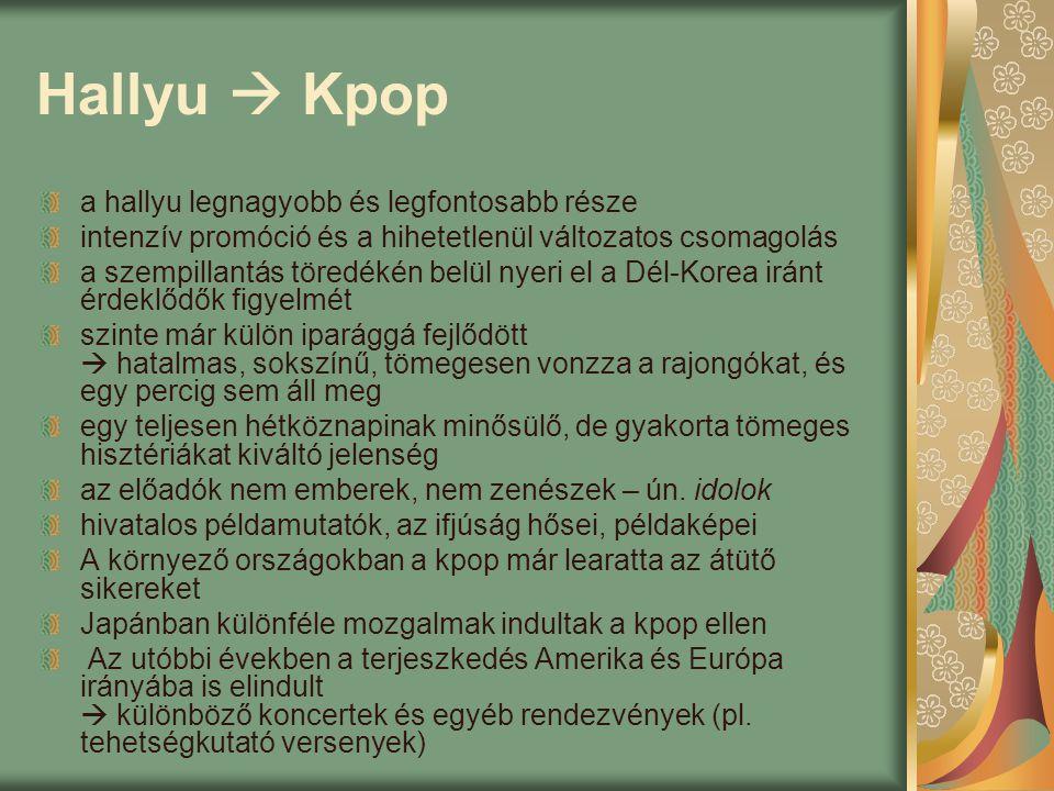 Hallyu  Kpop a hallyu legnagyobb és legfontosabb része intenzív promóció és a hihetetlenül változatos csomagolás a szempillantás töredékén belül nyeri el a Dél-Korea iránt érdeklődők figyelmét szinte már külön iparággá fejlődött  hatalmas, sokszínű, tömegesen vonzza a rajongókat, és egy percig sem áll meg egy teljesen hétköznapinak minősülő, de gyakorta tömeges hisztériákat kiváltó jelenség az előadók nem emberek, nem zenészek – ún.