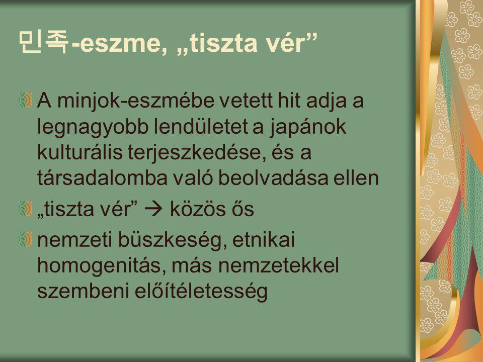 """민족 -eszme, """"tiszta vér A minjok-eszmébe vetett hit adja a legnagyobb lendületet a japánok kulturális terjeszkedése, és a társadalomba való beolvadása ellen """"tiszta vér  közös ős nemzeti büszkeség, etnikai homogenitás, más nemzetekkel szembeni előítéletesség"""