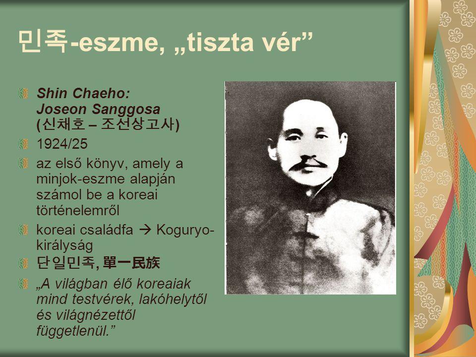 "민족 -eszme, ""tiszta vér Shin Chaeho: Joseon Sanggosa ( 신채호 – 조선상고사 ) 1924/25 az első könyv, amely a minjok-eszme alapján számol be a koreai történelemről koreai családfa  Koguryo- királyság 단일민족, 單一民族 ""A világban élő koreaiak mind testvérek, lakóhelytől és világnézettől függetlenül."