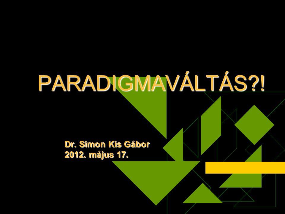 PARADIGMAVÁLTÁS?! Dr. Simon Kis Gábor 2012. május 17.