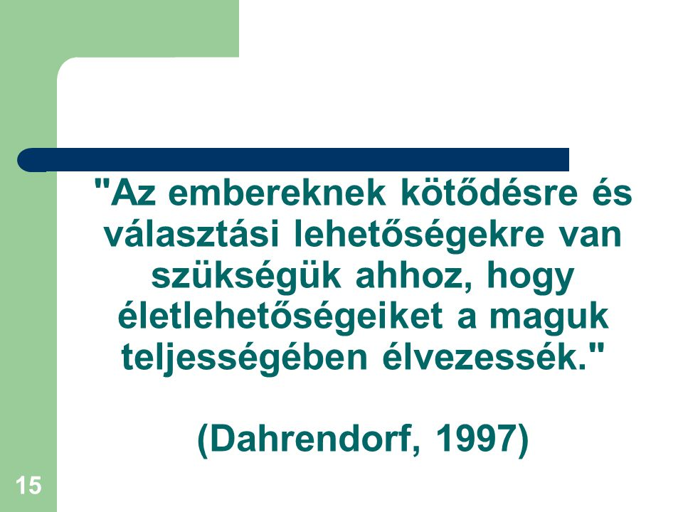 15 Az embereknek kötődésre és választási lehetőségekre van szükségük ahhoz, hogy életlehetőségeiket a maguk teljességében élvezessék. (Dahrendorf, 1997)