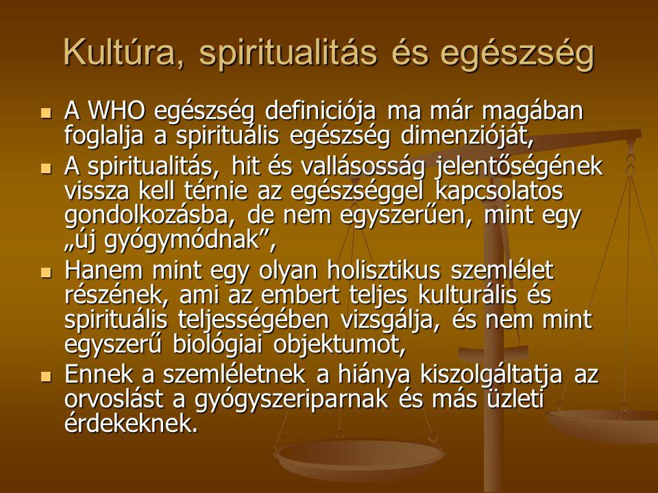 """Kultúra, spiritualitás és egészség A WHO egészség definiciója ma már magában foglalja a spirituális egészség dimenzióját, A WHO egészség definiciója ma már magában foglalja a spirituális egészség dimenzióját, A spiritualitás, hit és vallásosság jelentőségének vissza kell térnie az egészséggel kapcsolatos gondolkozásba, de nem egyszerűen, mint egy """"új gyógymódnak , A spiritualitás, hit és vallásosság jelentőségének vissza kell térnie az egészséggel kapcsolatos gondolkozásba, de nem egyszerűen, mint egy """"új gyógymódnak , Hanem mint egy olyan holisztikus szemlélet részének, ami az embert teljes kulturális és spirituális teljességében vizsgálja, és nem mint egyszerű biológiai objektumot, Hanem mint egy olyan holisztikus szemlélet részének, ami az embert teljes kulturális és spirituális teljességében vizsgálja, és nem mint egyszerű biológiai objektumot, Ennek a szemléletnek a hiánya kiszolgáltatja az orvoslást a gyógyszeriparnak és más üzleti érdekeknek."""