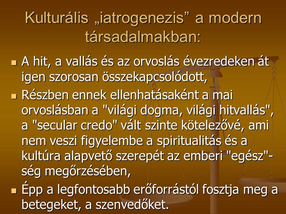 """Kulturális """"iatrogenezis a modern társadalmakban: A hit, a vallás és az orvoslás évezredeken át igen szorosan összekapcsolódott, A hit, a vallás és az orvoslás évezredeken át igen szorosan összekapcsolódott, Részben ennek ellenhatásaként a mai orvoslásban a világi dogma, világi hitvallás , a secular credo vált szinte kötelezővé, ami nem veszi figyelembe a spiritualitás és a kultúra alapvető szerepét az emberi egész - ség megőrzésében, Részben ennek ellenhatásaként a mai orvoslásban a világi dogma, világi hitvallás , a secular credo vált szinte kötelezővé, ami nem veszi figyelembe a spiritualitás és a kultúra alapvető szerepét az emberi egész - ség megőrzésében, Épp a legfontosabb erőforrástól fosztja meg a betegeket, a szenvedőket."""